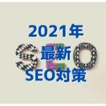 【最新】2021年式SEO対策について、解説|コアウエブバイタル(Core Web Vitals)とは何か?