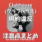Clubhouse (クラブハウス) をやる上で注意すべき点 / 規約違反まとめ