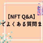 【NFT Q&A】NFTでよくある質問まとめ【もっと詳しく知りたい人向け】-初心者の悩み解決-